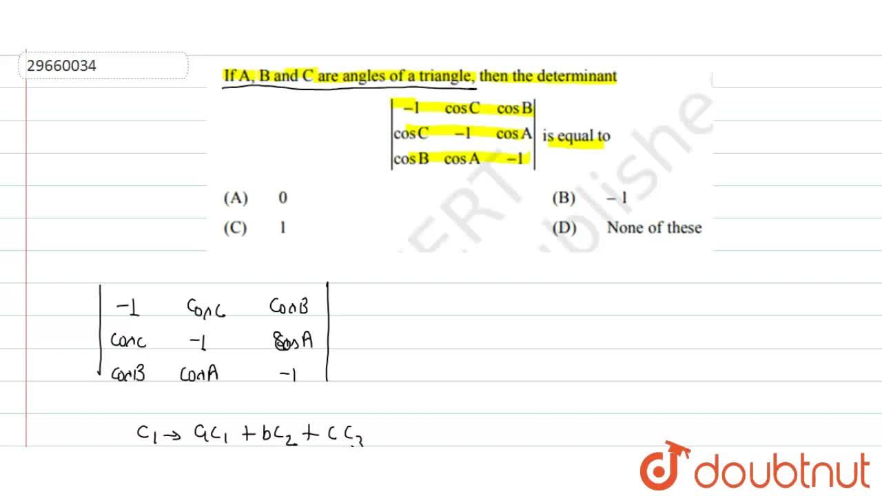 If A,B and C are angles of a triangle then the determinant <br> |(-1,cosC,cosB),(cosC,-1,cosA),(cosB,cosA,-1)| is equal to