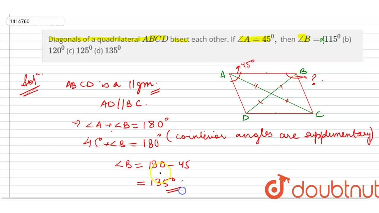 Diagonals of a   quadrilateral A B C D bisect each other. If ,_A=45^0, then ,_B=  115^0  (b)   120^0  (c)   125^0  (d)   135^0