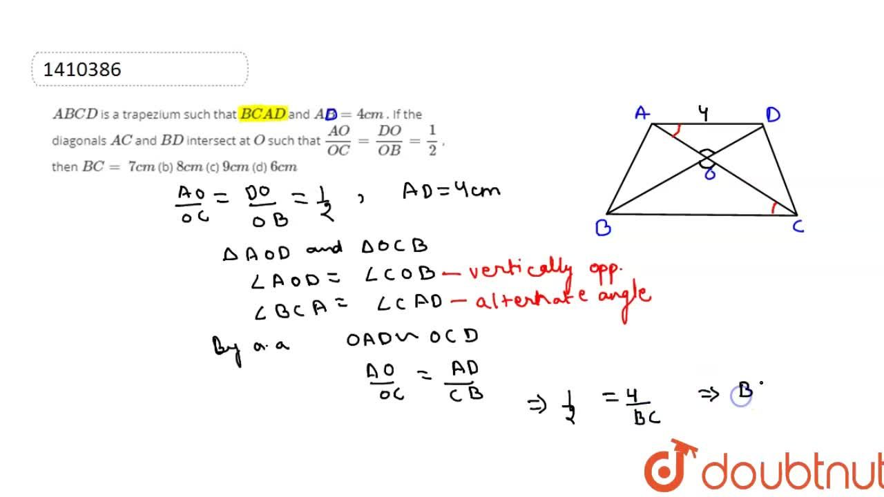 A B C D is a   trapezium such that B C || A D and A B=4c m . If the   diagonals A C and B D intersect   at O such that (A O),(O C)=(D O),(O B)=1,2 , then B C=  7c m (b) 8c m (c) 9c m (d) 6c m
