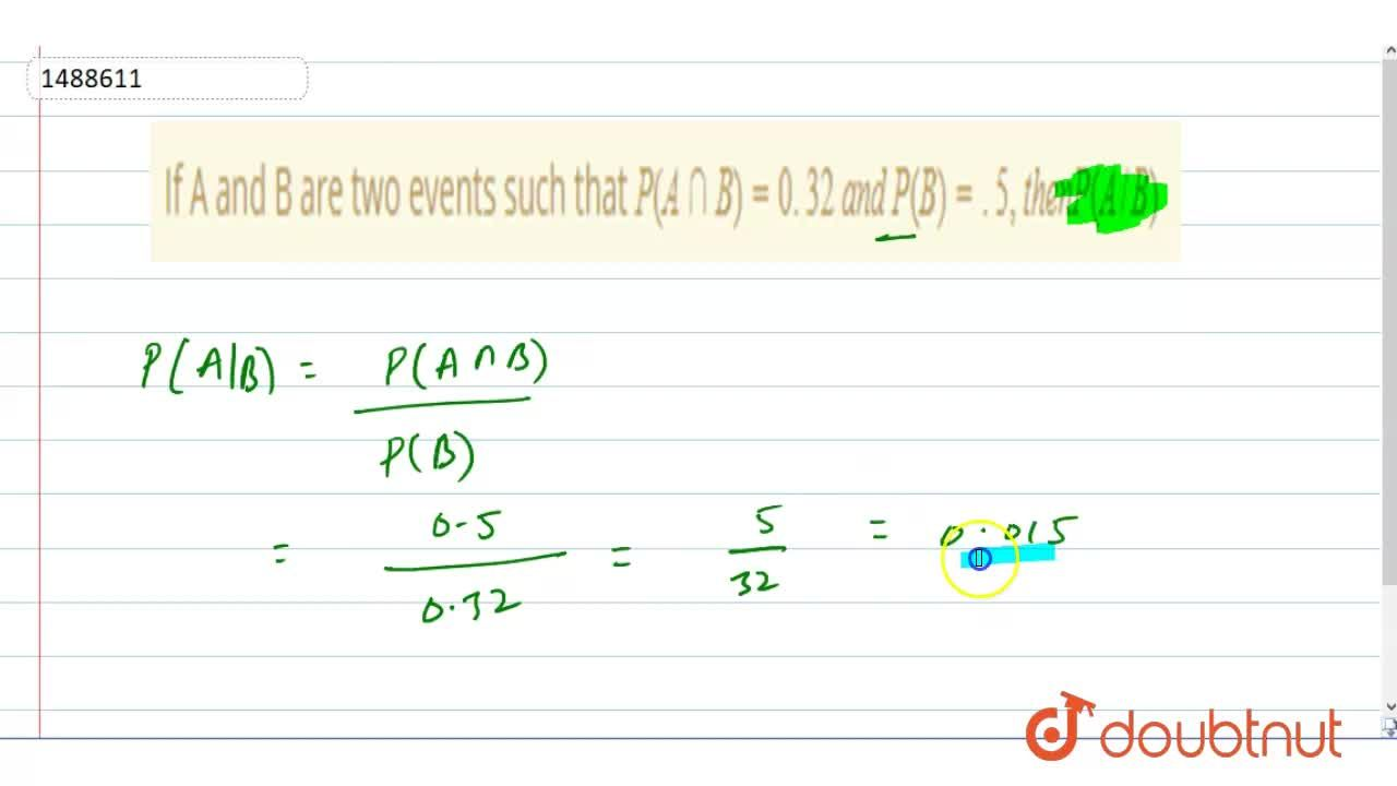 Solution for If A and B are two events such that P(AnnB)=0. 32