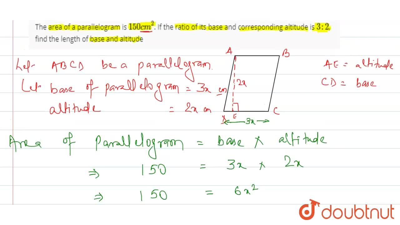 The area of a parallelogram is 150cm^(2). If the ratio of its base and corresponding altitude is 3 : 2, find the length of base and altitude