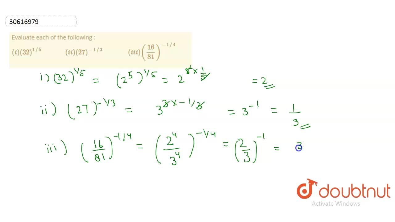 "Evaluate each of the following : <br>  (i)(32)^(1,,5)""          ""(ii)(27)^(-1,,3)""           ""(iii)((16),(81))^(-1,,4)"