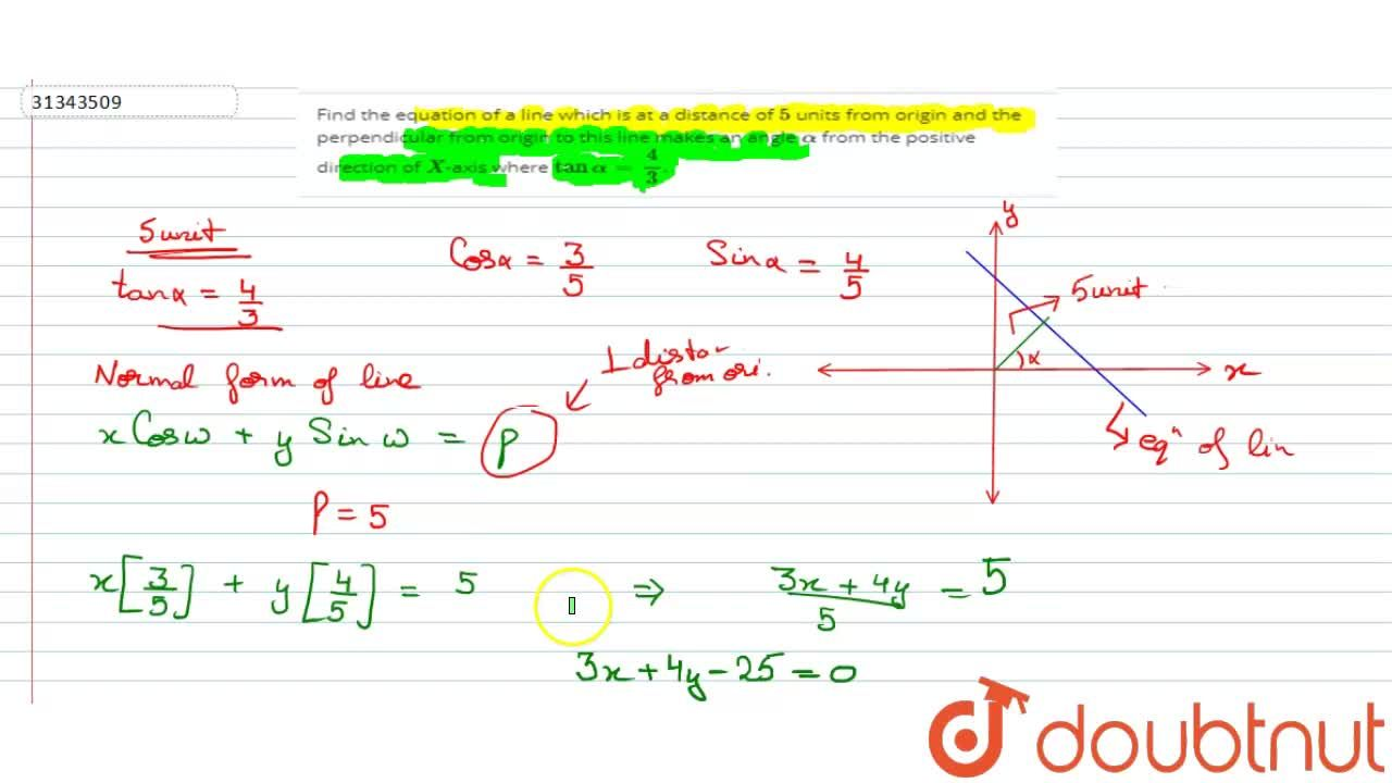 Find the equation of a line which is at a distance of 5 units from origin and the perpendicular from origin to this line makes an angle alpha from the positive direction of X-axis where tan alpha=(4),(3).