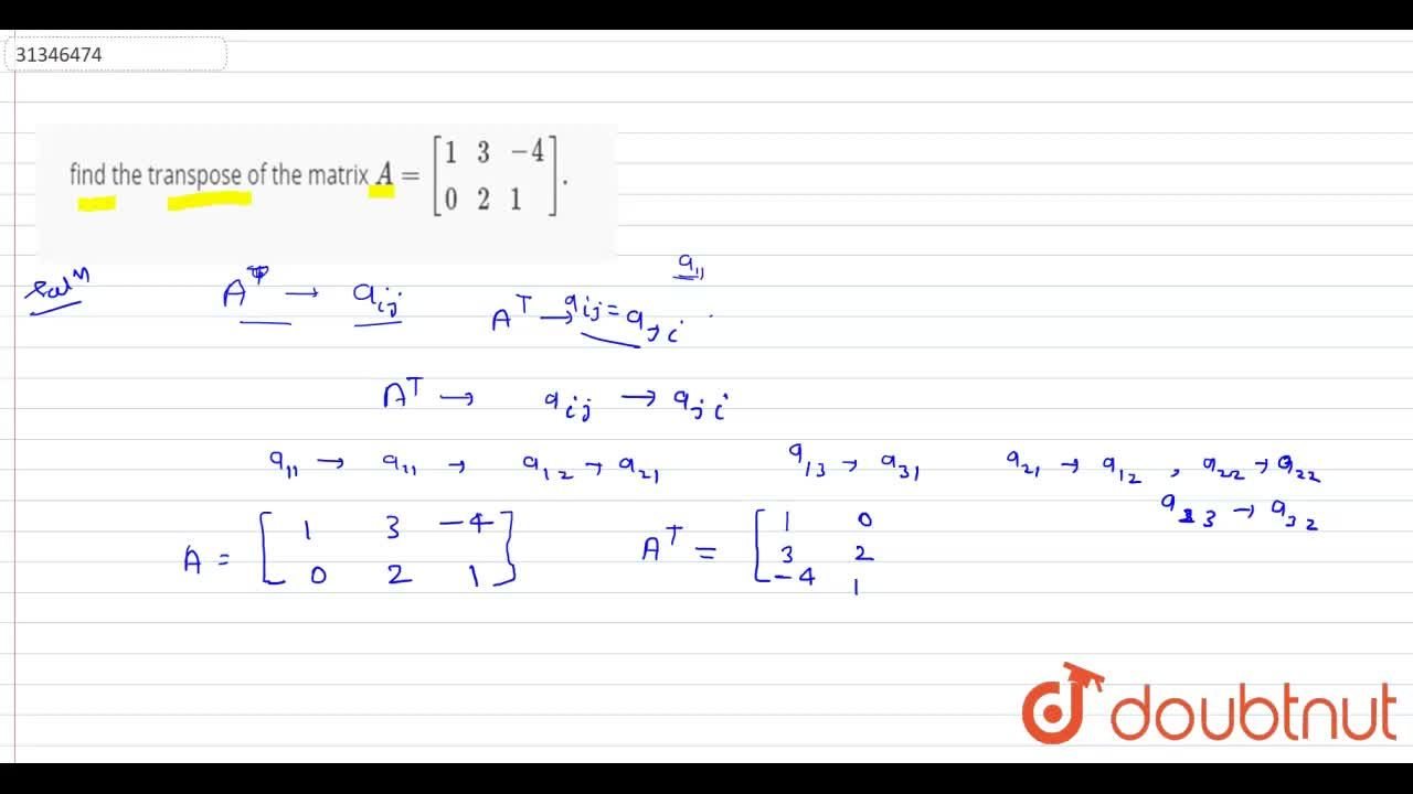 Solution for find the  transpose of the  matrix A=[{:(1,3,-4),