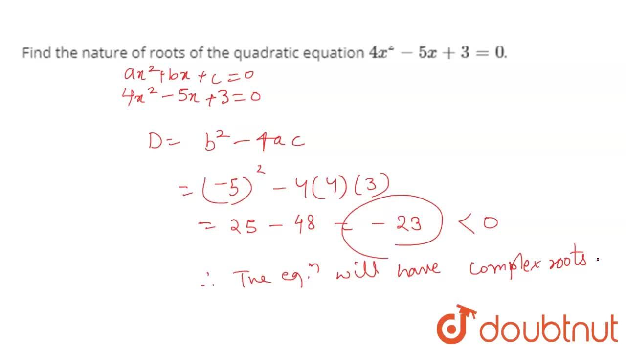 Find the nature of roots of the quadratic equation 4x^(2)-5x+3=0.