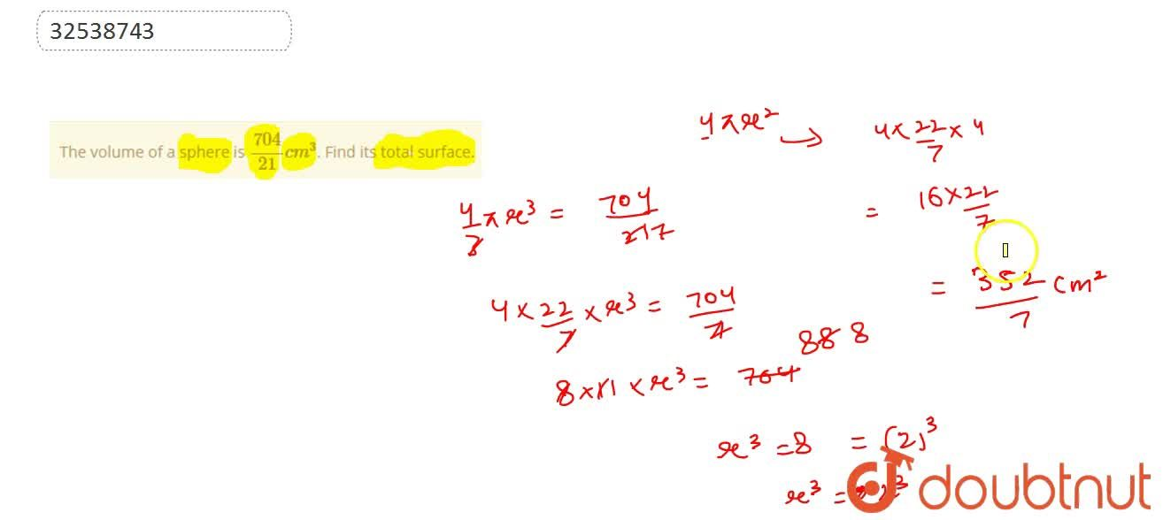 The volume of a sphere is (704),(21) cm^(3). Find its total surface.