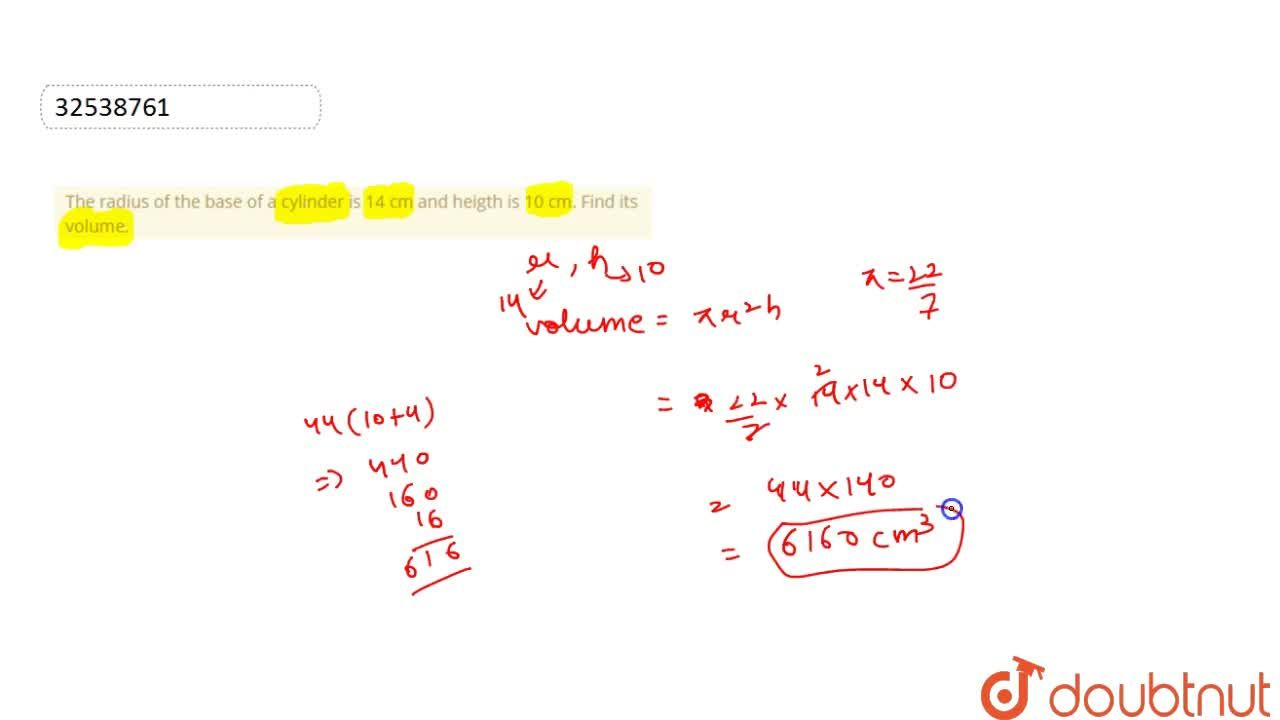 The radius of the base of a cylinder is 14 cm and heigth is 10 cm. Find its volume.
