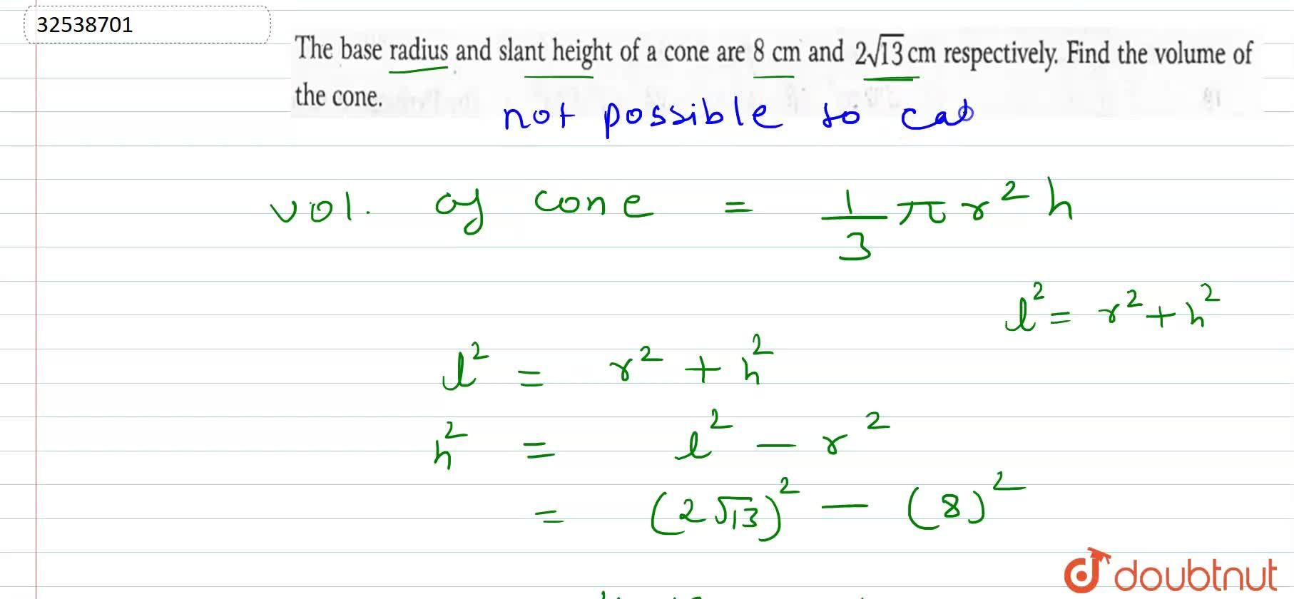 The base radius and slant height of a cone are 8 cm and 2 sqrt(13)cm respectively. Find the volume of the cone.