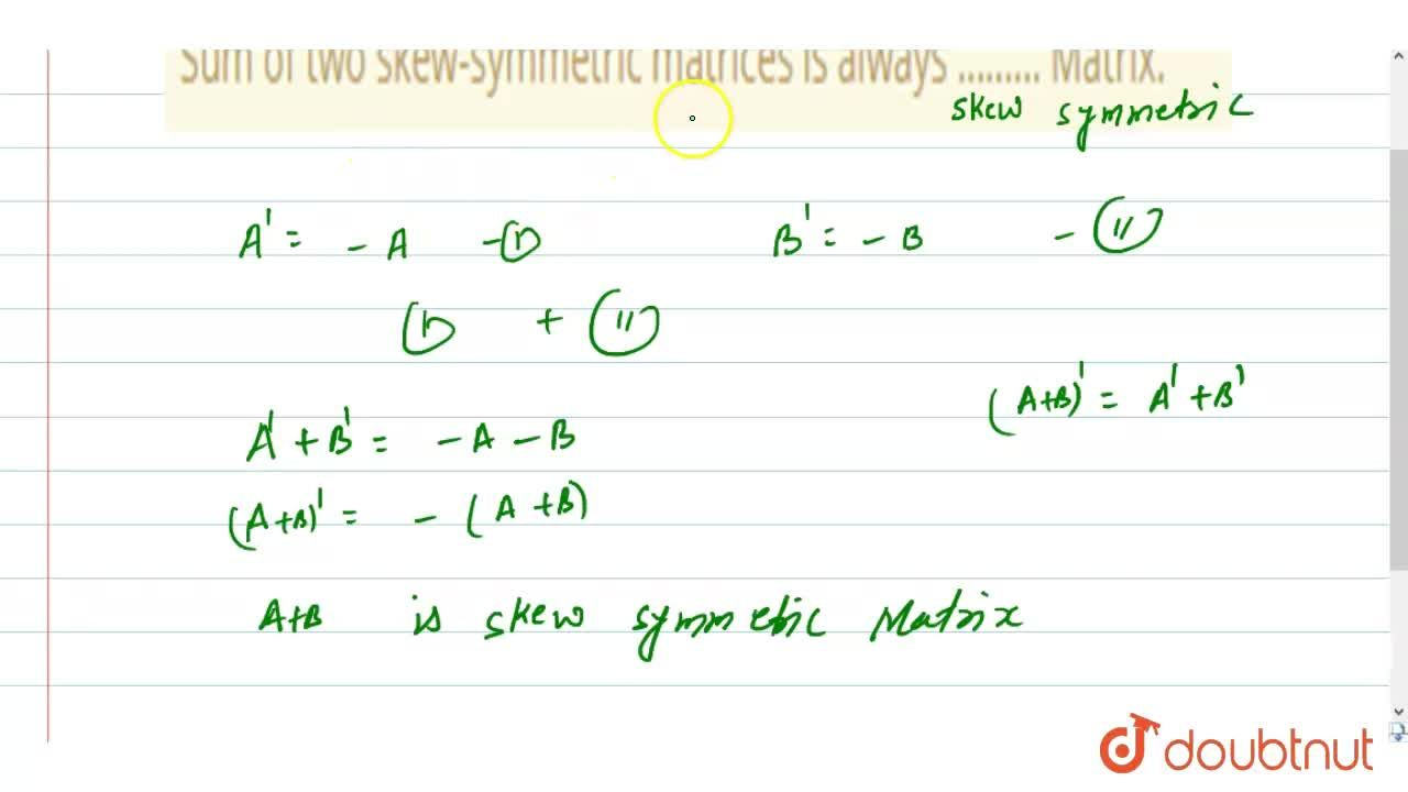 Solution for  Sum of two skew-symmetric matrices is always ....