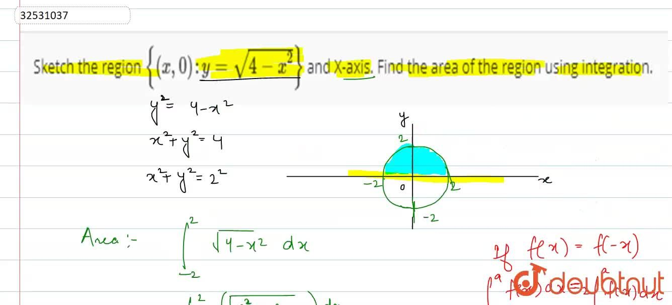 Sketch the region {(x, 0):y=sqrt(4-x^(2))} and X-axis. Find the area of the region using integration.
