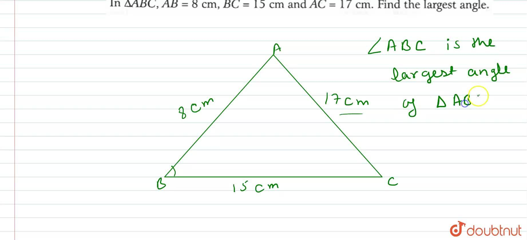 In DeltaABC, AB = 8 cm, BC=15 cm and AC = 17 cm. find the largest angle.