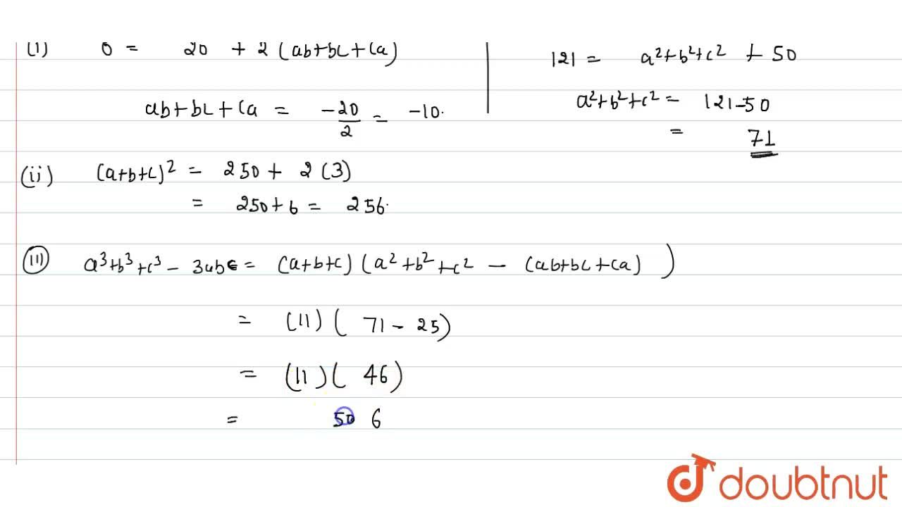 """(i) If a^(2)+b^(2)+c^(2)=20 """" and"""" a+b+c=0, """" find """" ab+bc+ac. <br> (ii) If a^(2)+b^(2)+c^(2)=250 """" and"""" ab+bc+ca=3, """" find"""" a+b+c. <br> (iii) If a+b+c=11 and ab+bc+ca=25, then find the value of a^(3)+b^(3)+c^(3)-3 abc."""