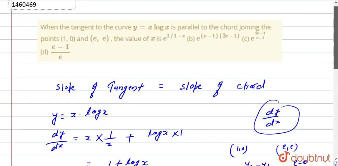 When the tangent to the   curve y=xlogx is parallel to the   chord joining the points (1, 0) and (e ,\ e) , the value of x is e^(1,,1-e) (b) e^((e-1)(2e-1)) (c) e^((2e-1),(e-1)) (d) (e-1),e