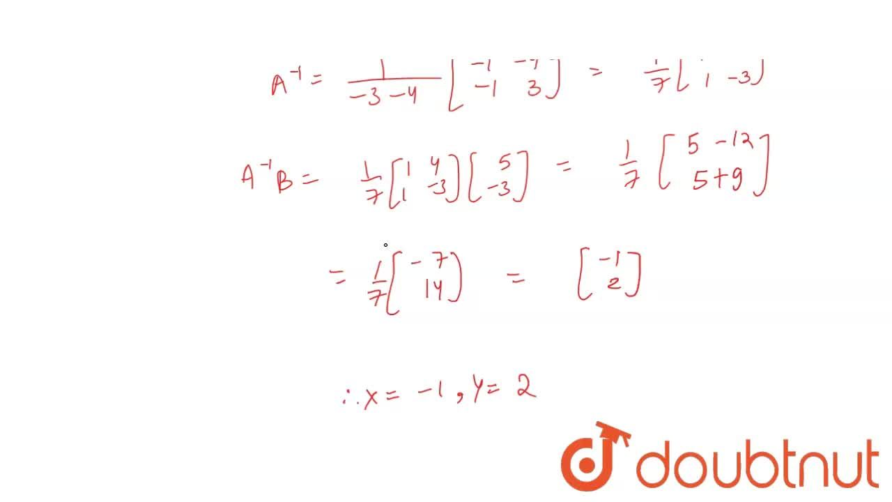 Solve the following   system of equations by matrix method: 3x+4y-5=0,\ \ x-y+3=0