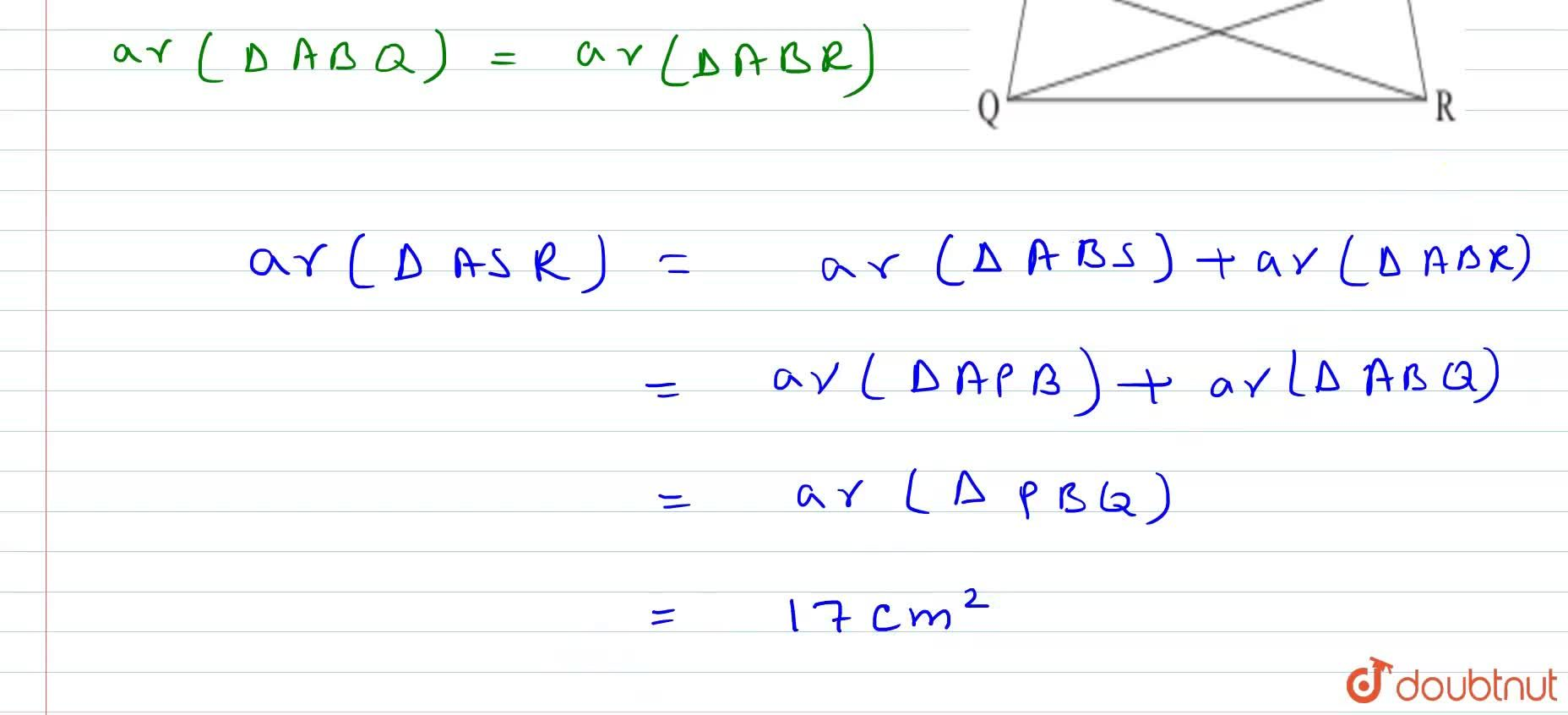 P Q R S is a   trapezium having P S\ a n d\ Q R as parallel sides. A is any   point on P Q\ a n d\ B is a point   on S R such that A B  Q R . If area   of  P B Q is 17\ c m^2, find the   area of \ A S R