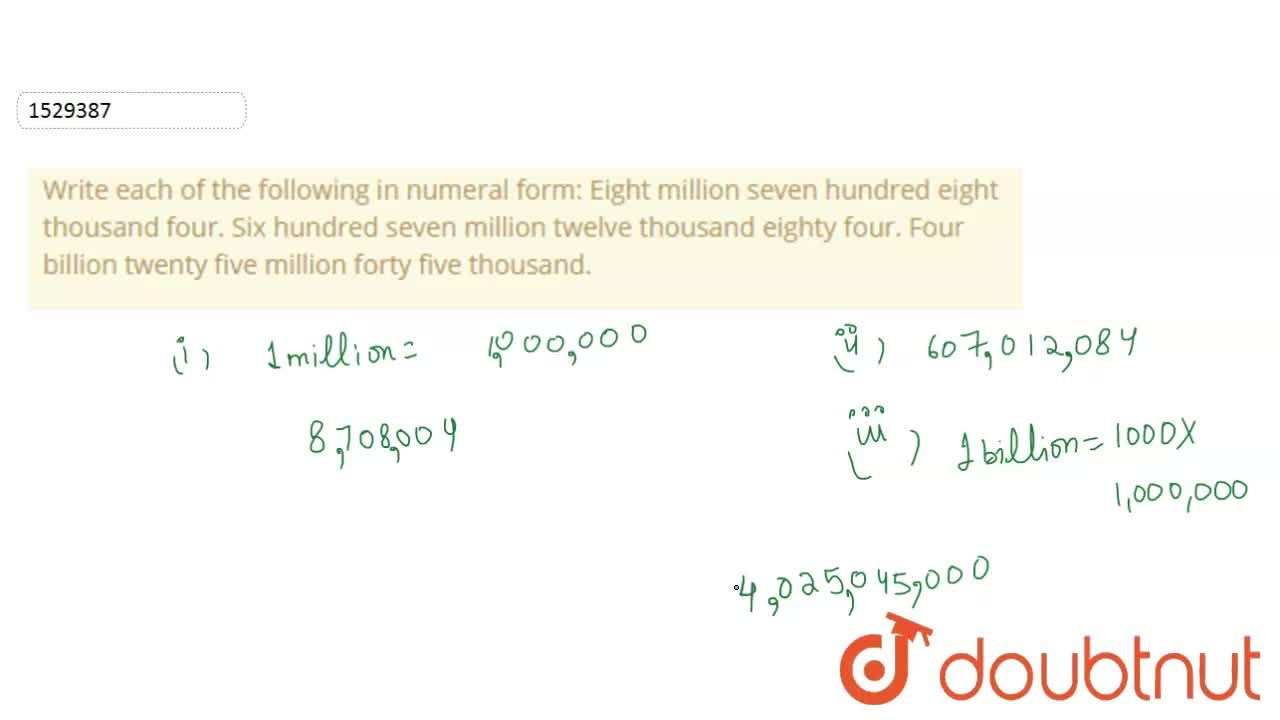 Write each of the following in numeral form: Eight million seven hundred eight thousand   four. Six hundred seven million twelve thousand   eighty four. Four billion twenty five million forty five   thousand.