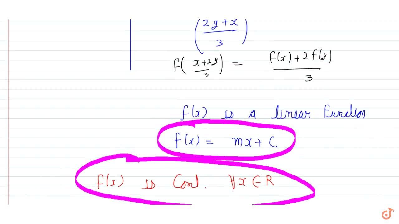 If  f((x + 2y),3)=(f(x) + 2f(y)),3 AA x, y in R and f(x) is continuous at  x = 0. Prove that  f(x) is continuous  for all x in R.