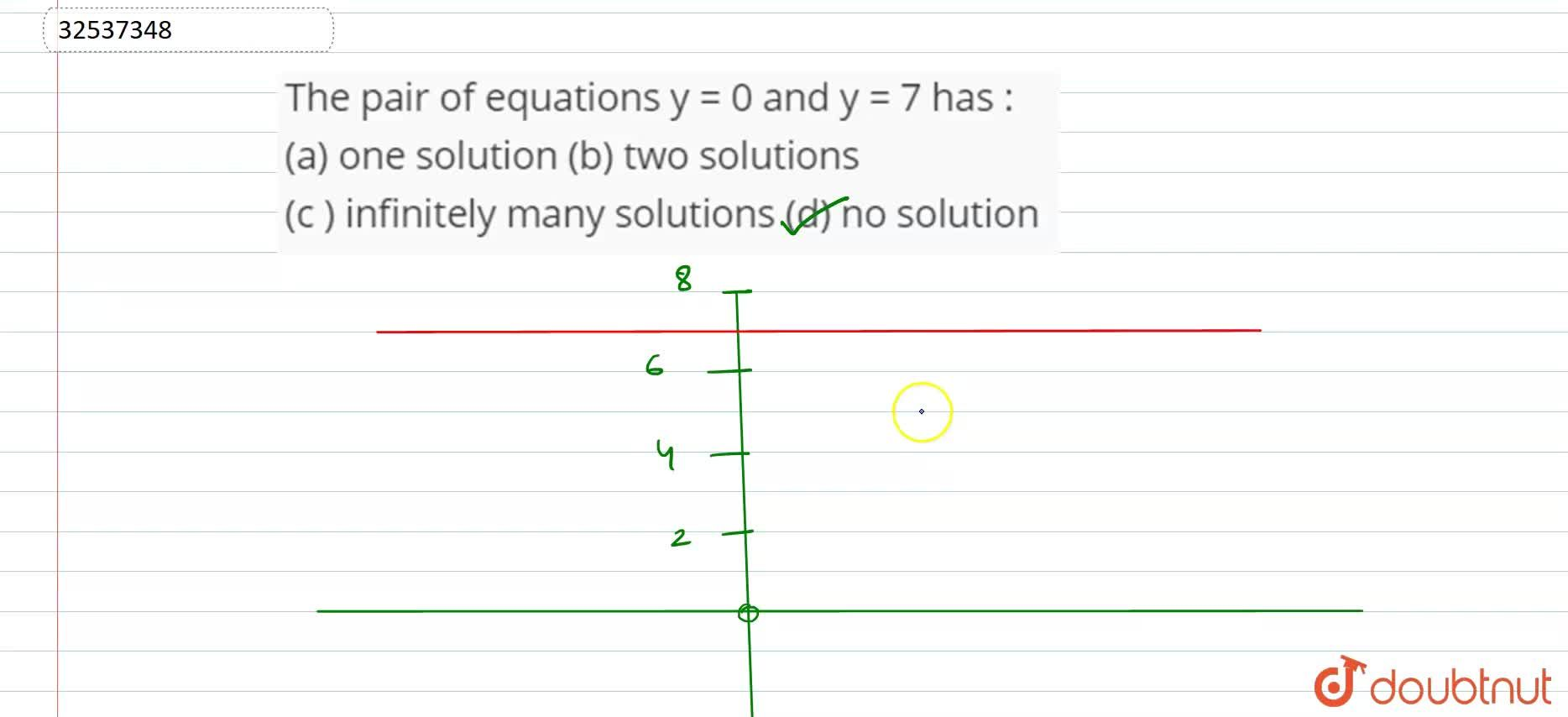 The pair of equations y = 0 and y = 7 has :   <br>  (a) one solution  (b) two solutions  <br>  (c ) infinitely many solutions  (d) no solution