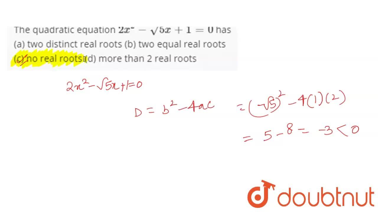 The quadratic equation 2x^(2)-sqrt5x+1=0 has <br> (a) two distinct real roots (b) two equal real roots <br> (c) no real roots (d) more than 2 real roots