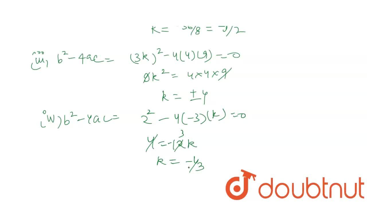 In the following determine the set of values of k for which the given quadratic equation has real roots : <br> (i) 2x^(2)+5x-k=0 (ii) kx^(2)-6x-2=0 <br> (iii) 9x^(2)+3kx+4=0 (iv) kx^(2)+2x-3=0