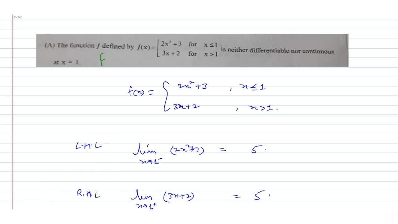 The function f defined by  f(x) =[2x^2+3 for x leq 1 and 3x+2 for x lt 1 is neither differentiable nor continuousat  x = 1.