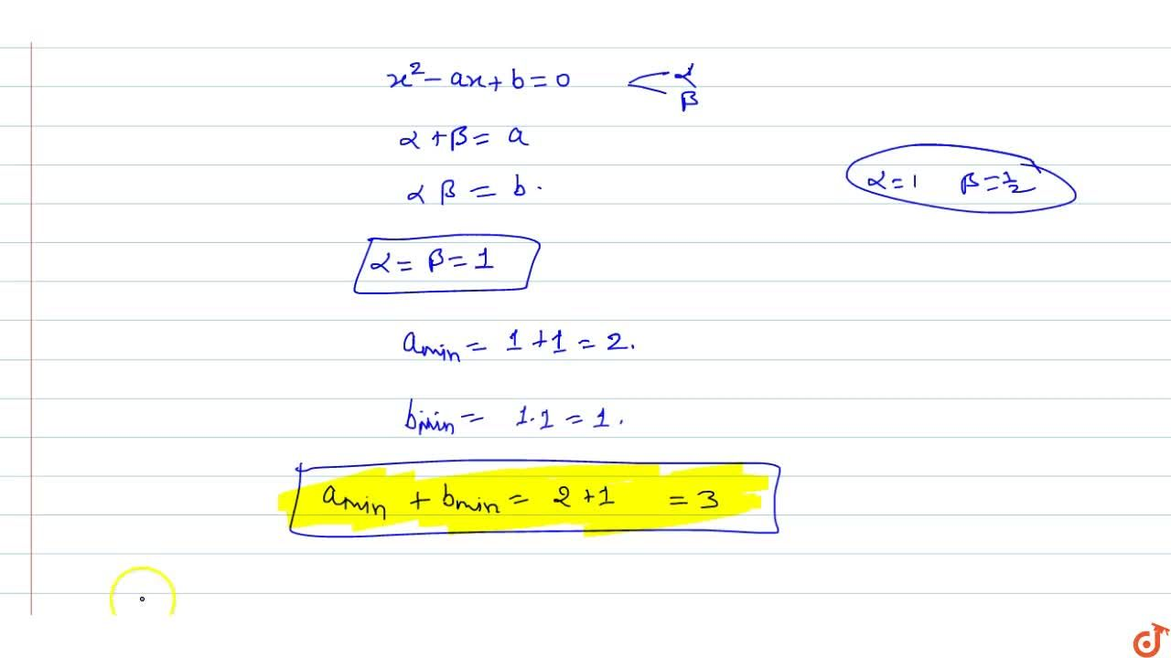 If  x^2 -ax + b = 0 where a, b in N has real and distinct roots, then a_min+b_min =
