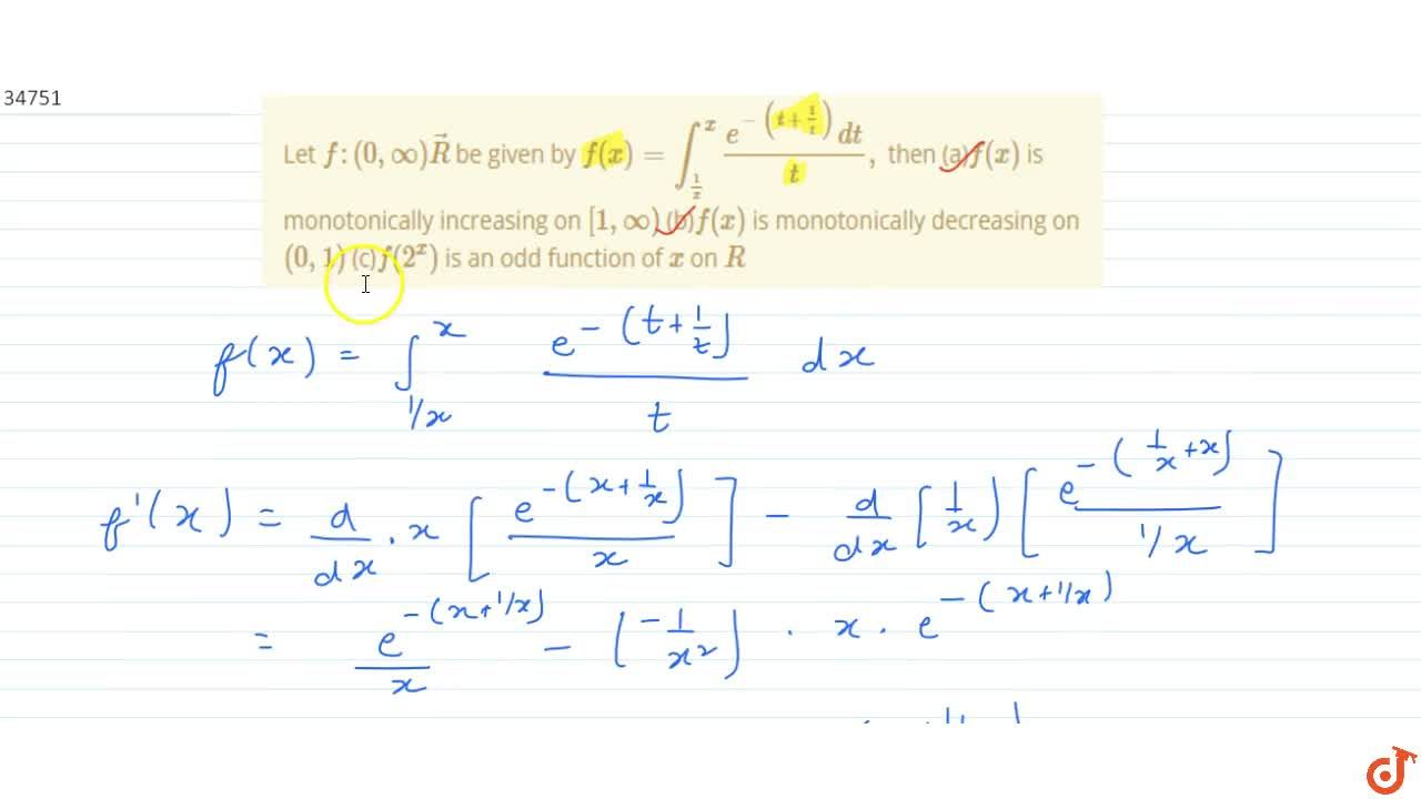 Let f:(0,oo)vecR be given by f(x)=int_(1,x)^x(e^(-(t+1,t))dt),t , then (a)f(x) is monotonically increasing on [1,oo)  (b)f(x) is monotonically decreasing on (0,1)  (c)f(2^x) is an odd function of x on R