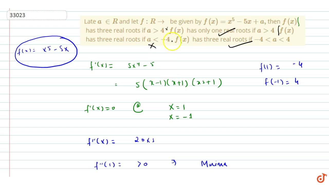 Late a in  R and let f: Rvec be given by f(x)=x^5-5x+a , then f(x) has three real roots if a >4  f(x) has only one real roots if a >4  f(x) has three real roots if a<-4  f(x) has three real roots if -4<a<4