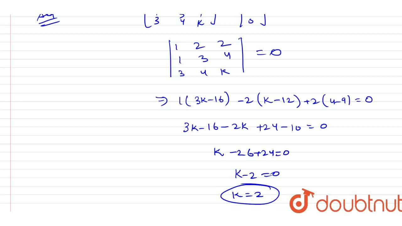 The equation [(1,2,2),(1,3,4),(3,4,k)]=[(0),(0),(0)] has a solution for (x, y, z) besides (0, 0, 0). Then the value of k is _________ .
