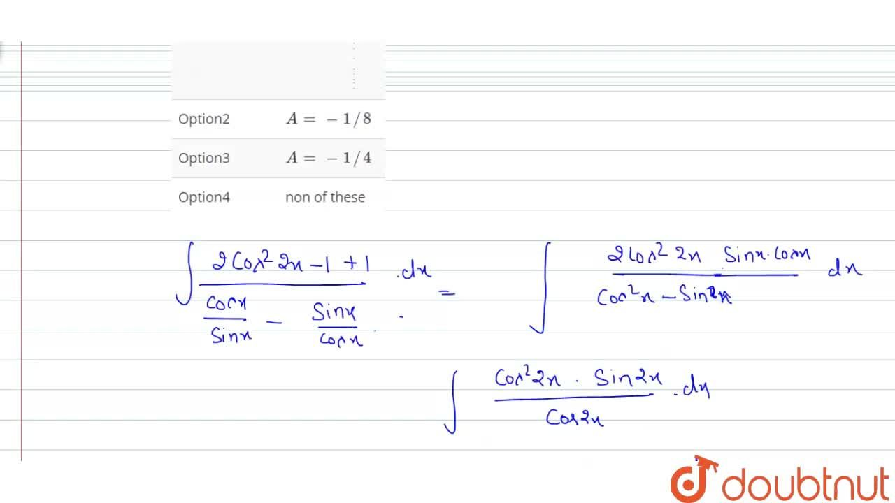 """Solution for """"If """" int(cos 4x+1),(cotx-tanx)dx=Acos4x+B, """" the"""
