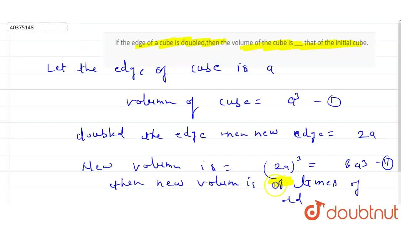 Solution for If the edge of a cube is doubled,then the volume o