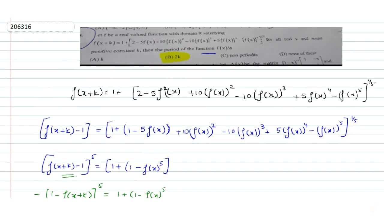 Let f be a real valued function with domain R satisfying f(x + k) =1+[(2-5f(x) + 10{f(x)}^2 -10{f(x)}^3 +5{f(x)}^4 -{f(x)}^5] for all real x and some positive constant k, then the period of the function f(x)