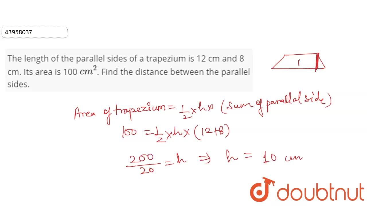 The length of the parallel sides of a trapezium is 12 cm and 8 cm. Its area is 100 cm^(2). Find the distance between the parallel sides.