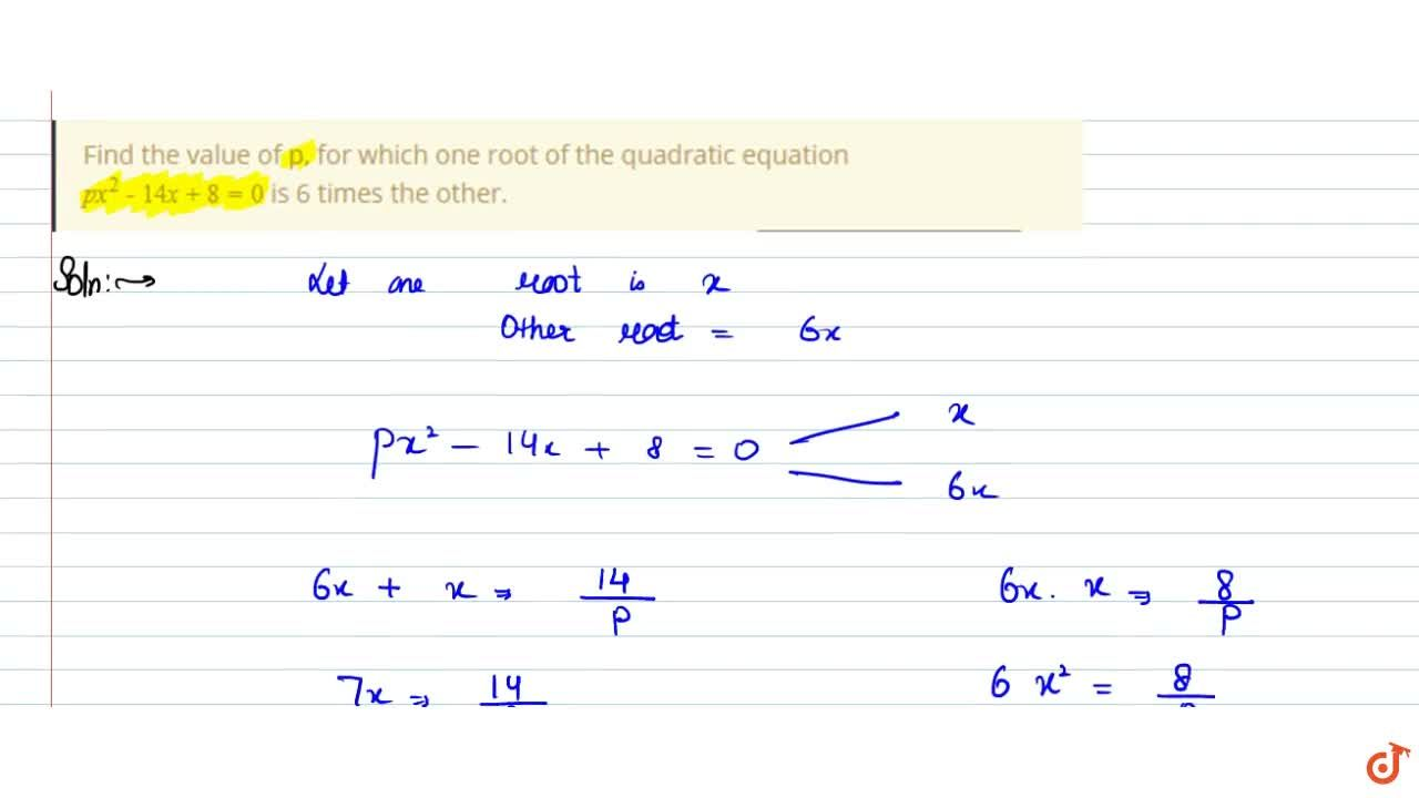 Find the value of p, for which one root of the quadratic equation px^2-14x + 8 = 0 is 6 times the other.