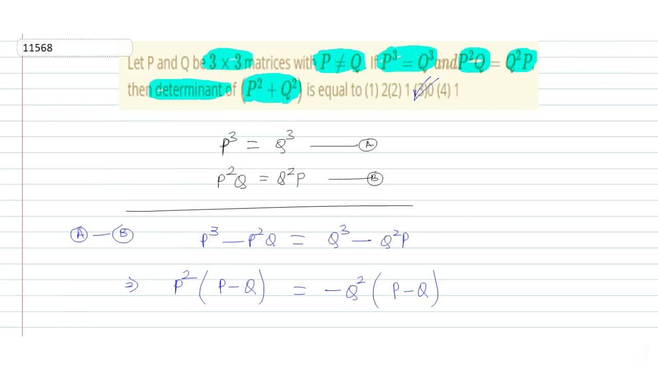 """Let P and Q be 3xx3 matrices with P!=Q . If P^3=""""""""Q^3a nd""""""""P^2Q""""""""=""""""""Q^2P, then determinant of (P^2+""""""""Q^2) is equal to (1) 2(2) 1 (3)0 (4) 1"""