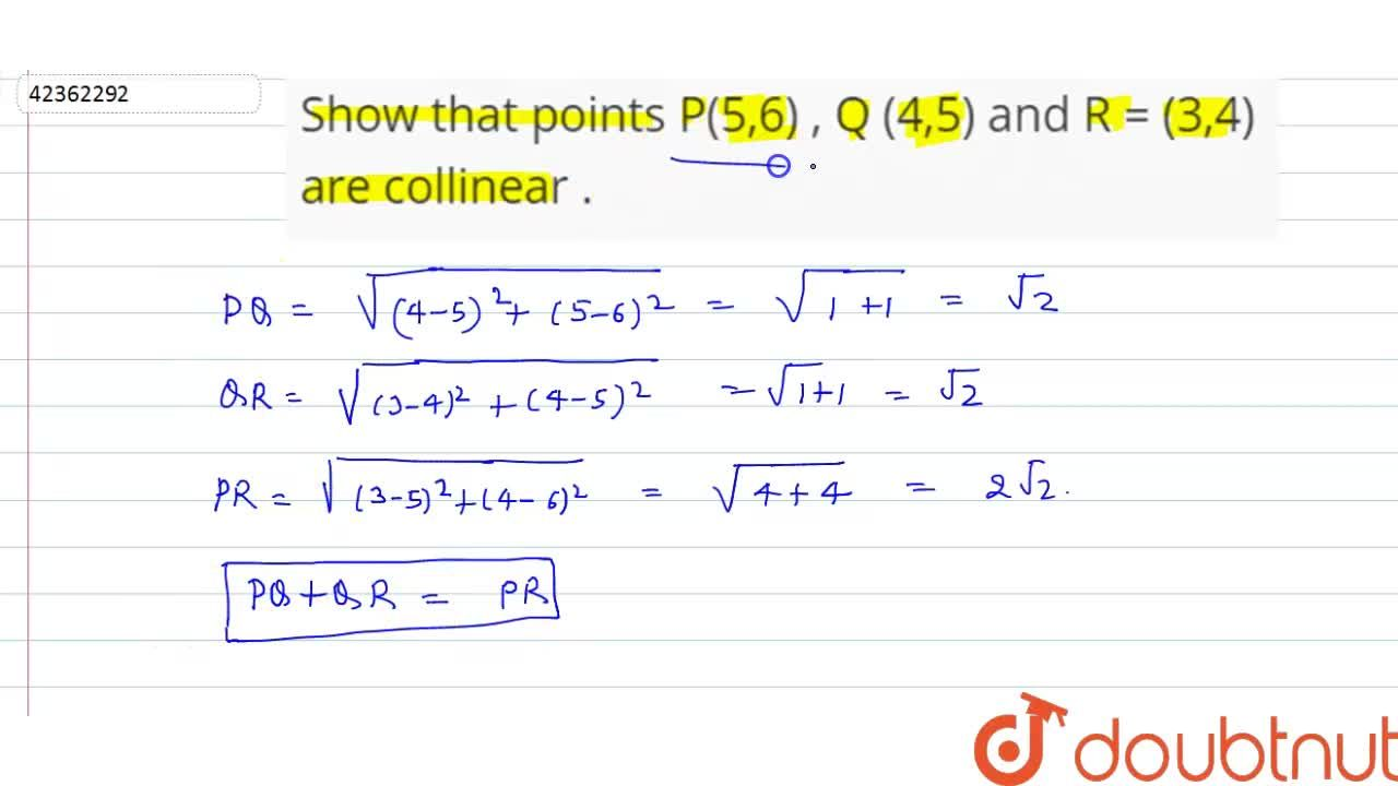 Solution for Show that points P(5,6) , Q (4,5) and R = (3,4) ar