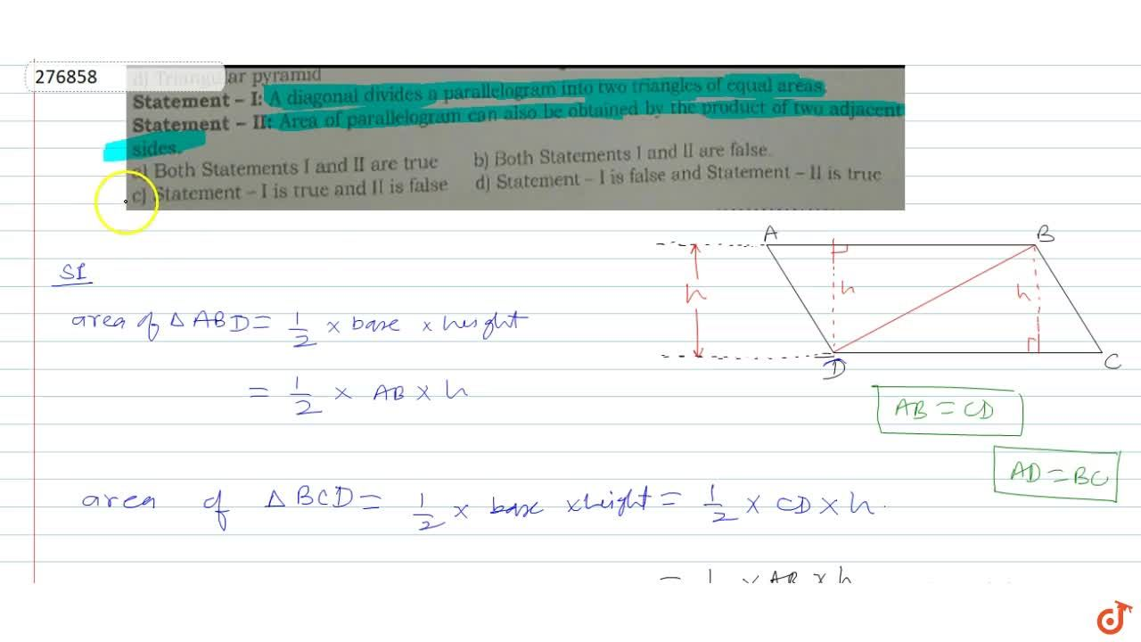 Statement -I: A diagonal divides a parallelogram into two triangles of equal areas. Statement - II: Area of parallelogram can also beobtained by the product of two adjacent sides.