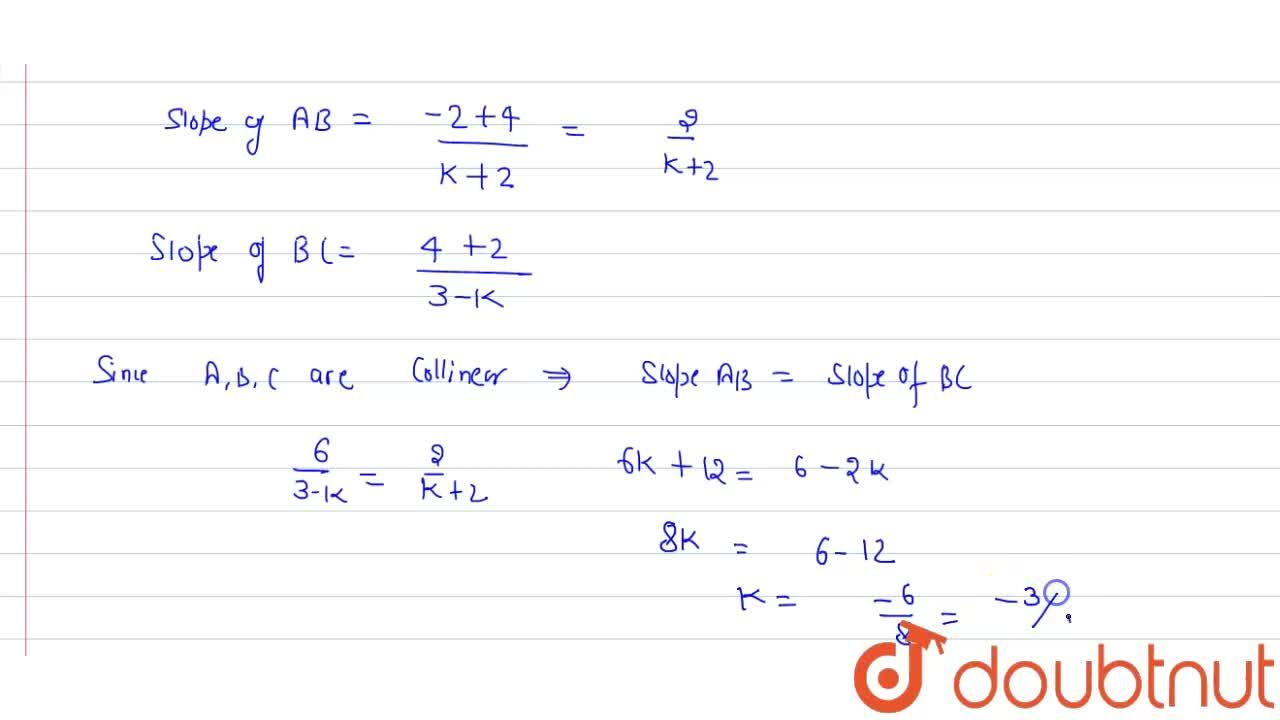 Find the value of k,  if points (-2,-4) , B(k , -2) and (3,4) are collinear .