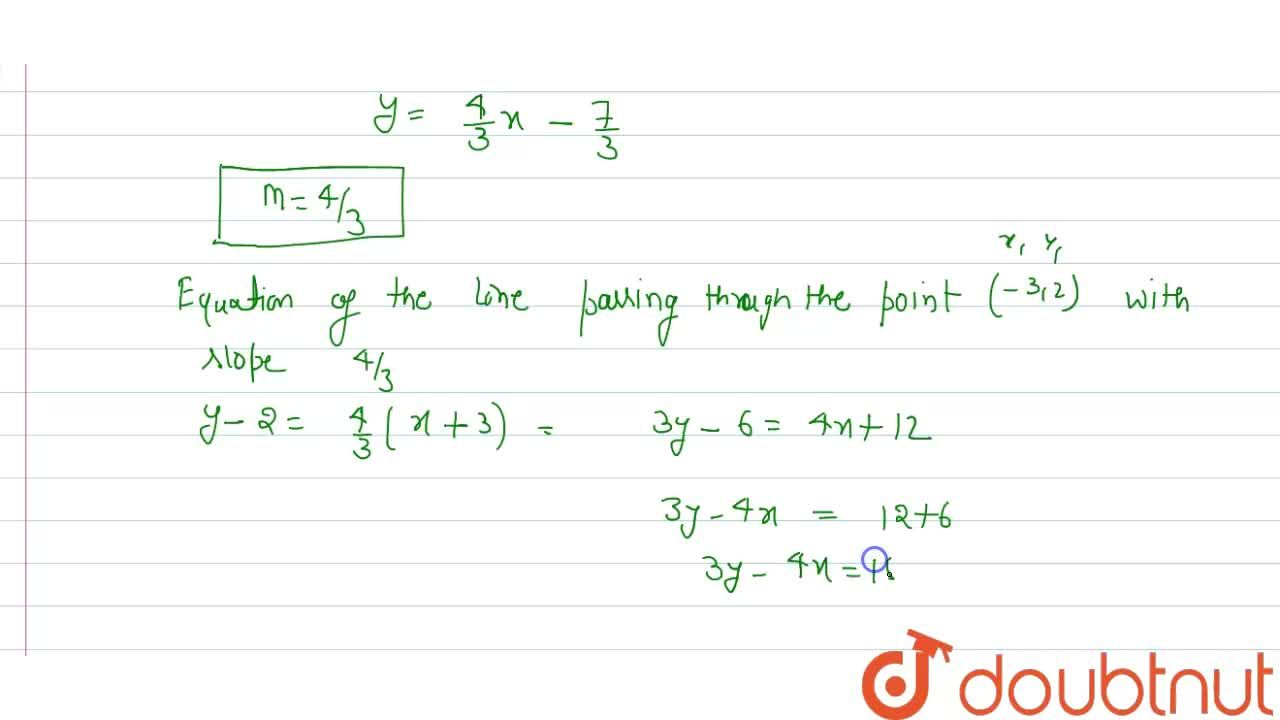 Find the equation of a line passing through the point (-3,2) and parallel to line 4x - 3y - 7 = 0 .