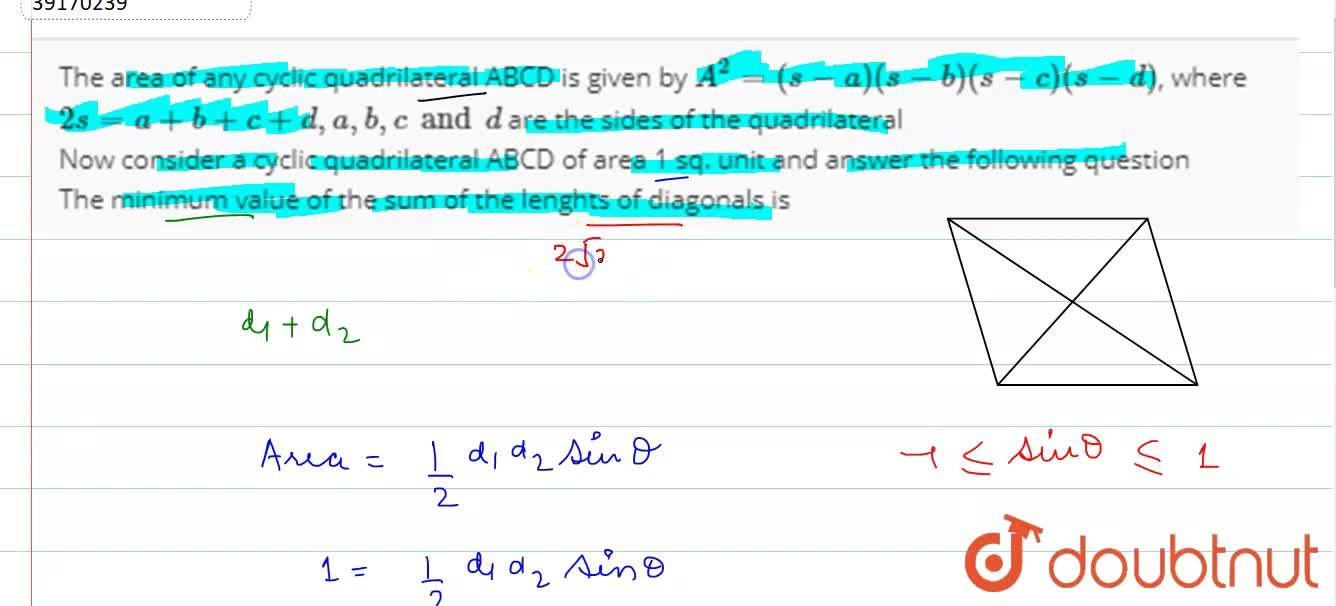 The area of any cyclic quadrilateral ABCD is given by A^(2) = (s -a) (s-b) (s-c) (s-d), where 2s = a + b ++ c + d, a, b, c and d are the sides of the quadrilateral <br> Now consider a cyclic quadrilateral ABCD of area 1 sq. unit and answer the following question <br> The minimum value of the sum of the lenghts of diagonals is
