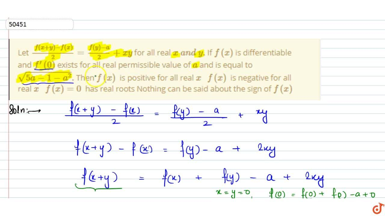 Let (f(x+y)-f(x)),2=(f(y)-a),2+x y for all real xa n dydot If f(x) is differentiable and f^(prime)(0) exists for all real permissible value of a and is equal to sqrt(5a-1-a^2)dot Then f(x) is positive for   all real x  f(x) is negative for   all real x  f(x)=0 has real roots Nothing can be said about the sign of f(x)