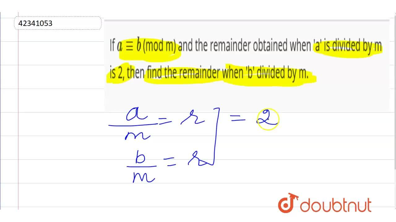 If a -= b (mod m) and the remainder obtained when 'a' is divided by m is 2, then find the remainder when 'b' divided by m.