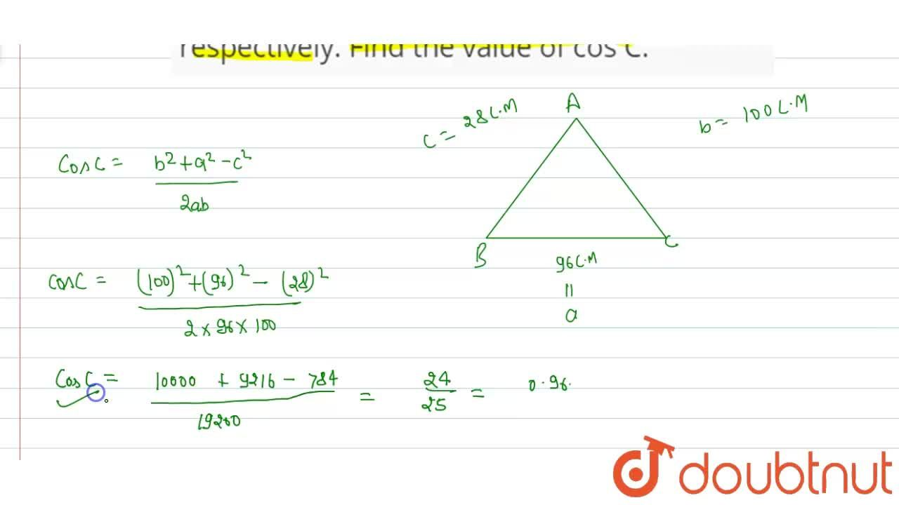 In DeltaABC, the lengths of the three sides AB,BC and CA are 28cm, 96 cm and 100 cm respectively. Find the value of cos C.