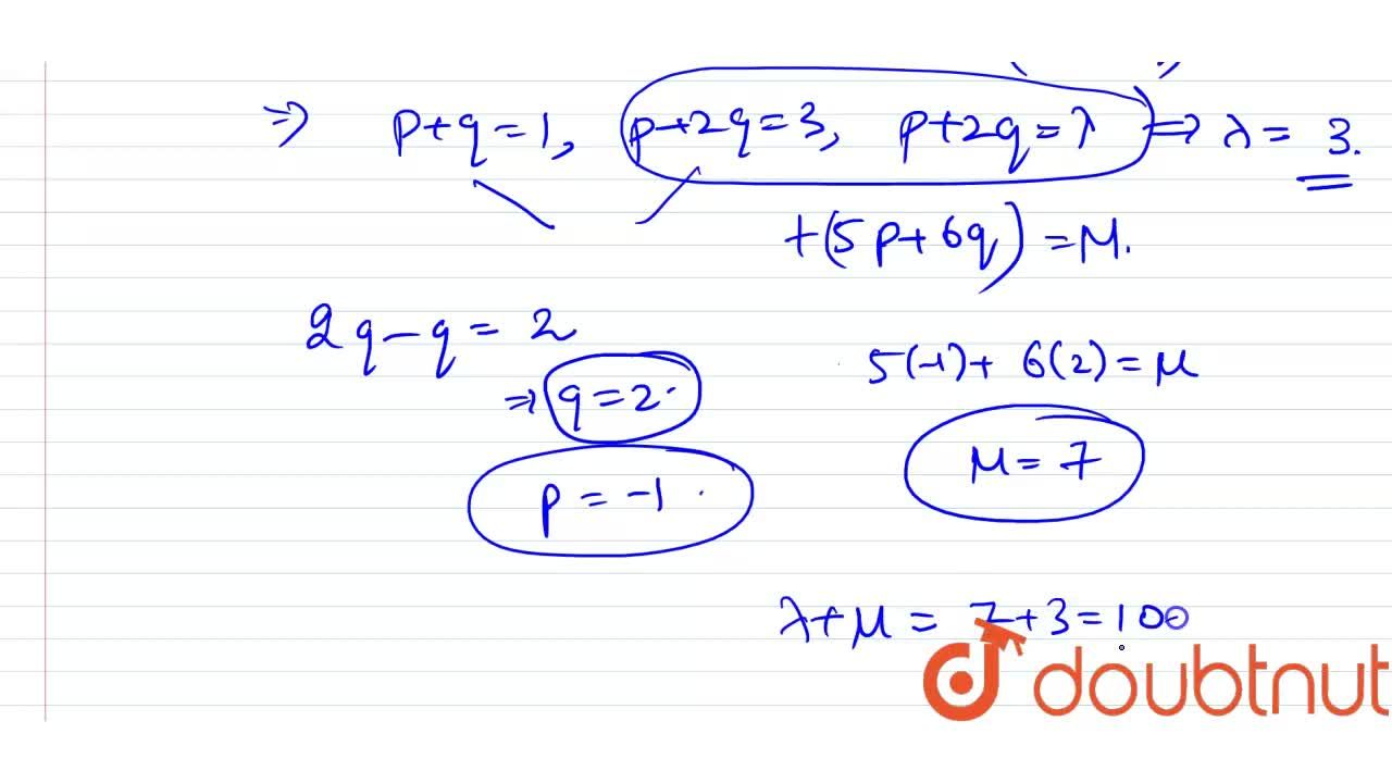 If the system of linear equations  <br> x+ y +z = 5 <br> x+2y +2z = 6 <br> x + 3y + lambdaz = mu, (lambda, mu in R) has infinitely many solutions, then the value of lambda + mu is