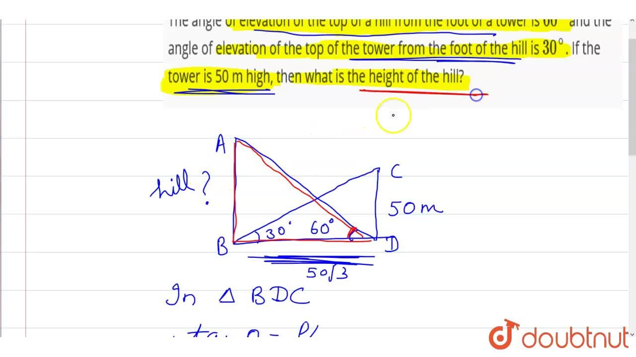 The angle of elevation of the top of a hill from the foot of  a tower is 60^(@) and the angle of elevation of the top of the tower from the foot of the hill is 30^(@). If the tower is 50  m high, then what is the height of the hill?
