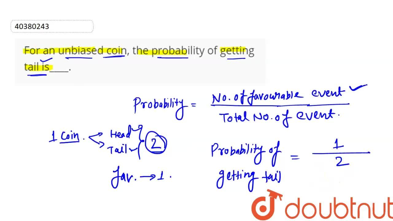 For an unbiased coin, the probability of getting tail is 1,2.