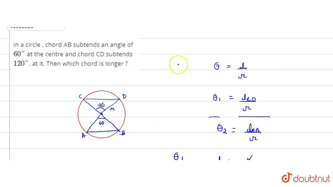 In a circle , chord AB subtends an angle of 60^(@) at the centre and chord CD subtends 120^(@), at it. Then which chord is longer ?