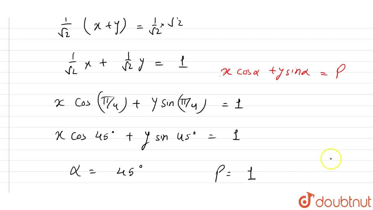 Reduce the equation x+y-sqrt2=0 to the normal form x cos alpha+y sin alpha=p, and hence find the values of alpha and p.