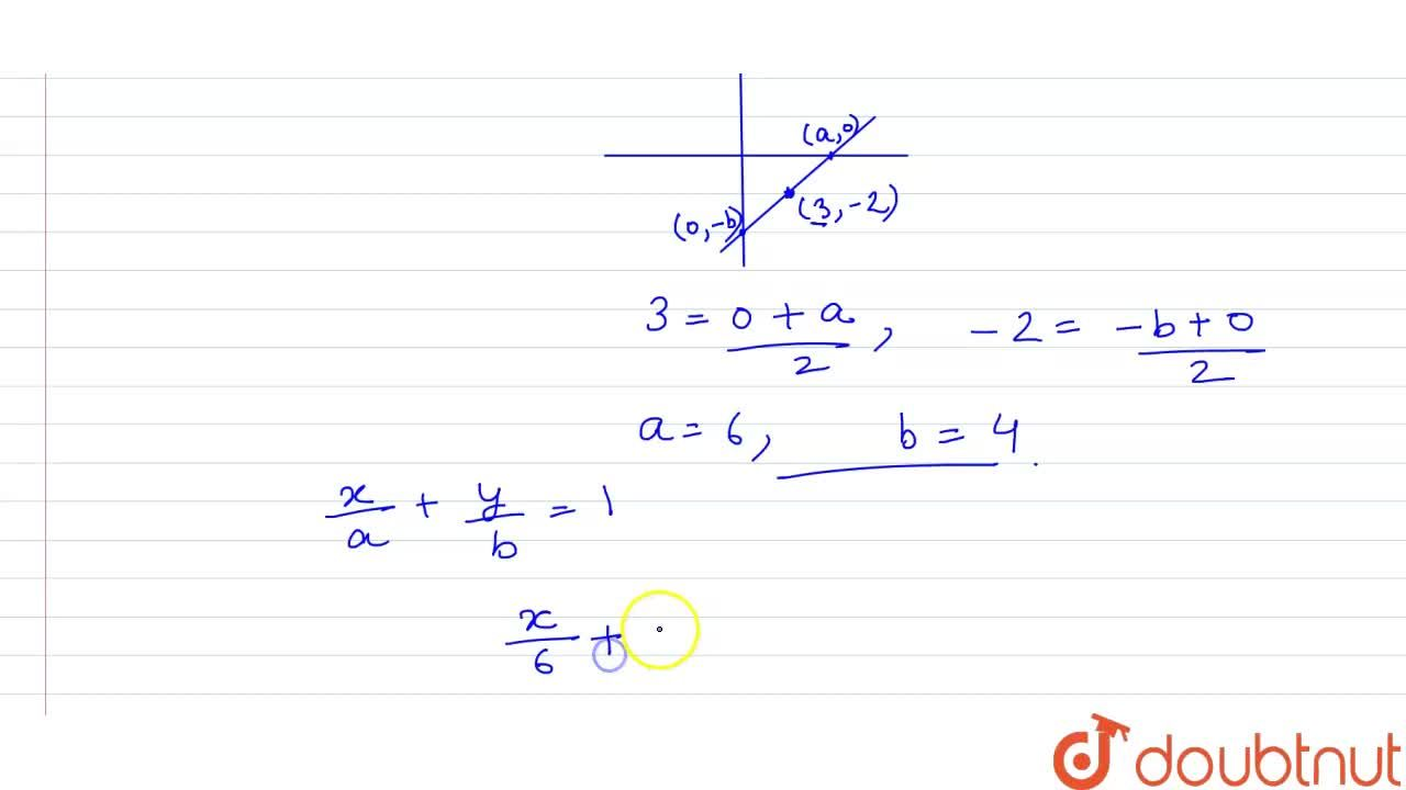 Find the equation of the line whose portion intercepted between the axes is bisected at the point (3,-2)