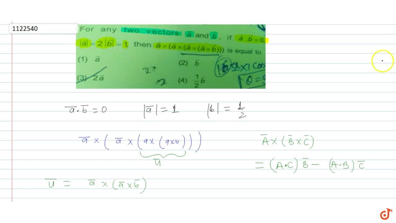 For any two vectors a and b, if a.b = 0, |a| = 2 |b| = 1, then a xx (a xx (a xx (a xx b))) is equal to
